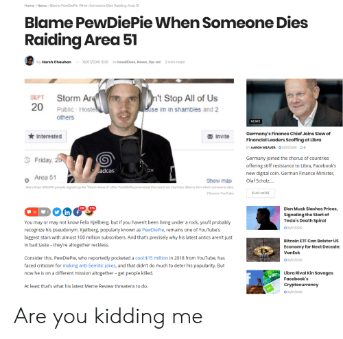 """Anti Semitic Jokes: News » Blame PewDie Pie When Someone Dies Raiding Area 51  Home  Blame PewDiePie When Someone Dies  Raiding Area 51  -16/07/2019 15:19  in Headlines, News, Op-ed  by Harsh Chauhan  2 min read  n't Stop All of Us  use im in shambles and 2  Storm Are  20  SEFT  Public Hoste  others  NEWS  Germany's Finance Chief Joins Slew of  Financial Leaders Scoffing at Libra  Interested  Invite  BY AARON WEAVER 16/07/2019 o  Friday, 20  Germany joined the chorus of countries  offering stiff resistance to Libra, Facebook's  adcas  new digital coin. German Finance Minister,  Area 51  Olaf Scholz,...  Show map  More than 500,000 people signed up for """"Storm Area 51 after PewDicPic promoted the cvent on YouTube. Blame him when someone dies.  Sourco: YouTube  READ MORE  57%  Elon Musk Slashes Prices,  18  in  Signaling the Start of  Tesla's Death Spiral  You may or may not know Felix Kjellberg, but if you haven't been living under a rock, you'll probably  16/07/2019  recognize his pseudonym. Kjellberg, popularly known as PewDiePie, remains one of YouTube's  biggest stars with almost 100 million subscribers. And that's precisely why his latest antics aren't just  Bitcoin ETF Can Bolster Us  in bad taste they're altogether reckless.  Economy for Next Decade:  VanEck  Consider this. PewDiePie, who reportedly pocketed a cool $15 million in 2018 from YouTube, has  16/07/2019  faced criticism for making anti-Semitic jokes, and that didn't do much to deter his popularity. But  Libra Rival Kin Savages  now he is on a different mission altogether - get people killed.  kik  Facebook's  Cryptocurrency  At least that's what his latest Meme Review threatens to do.  kik  16/07/2019 Are you kidding me"""