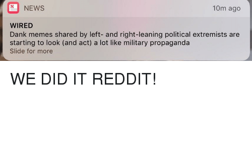 we did it reddit: NEWS  10m ago  WIRED  Dank memes shared by left- and right-leaning political extremists are  starting to look (and act) a lot like military propaganda  Slide for more <p>WE DID IT REDDIT!</p>