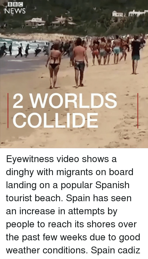 Memes, News, and Spanish: NEWS  2 WORLDS  COLLIDE Eyewitness video shows a dinghy with migrants on board landing on a popular Spanish tourist beach. Spain has seen an increase in attempts by people to reach its shores over the past few weeks due to good weather conditions. Spain cadiz