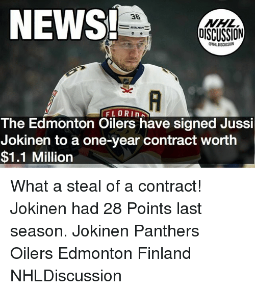 oilers: NEWS  36  BaUeR  OISCUSSION  FLORIn  The Edmonton Oilers have signed Jussi  Jokinen to a one-year contract worth  $1.1 Million What a steal of a contract! Jokinen had 28 Points last season. Jokinen Panthers Oilers Edmonton Finland NHLDiscussion
