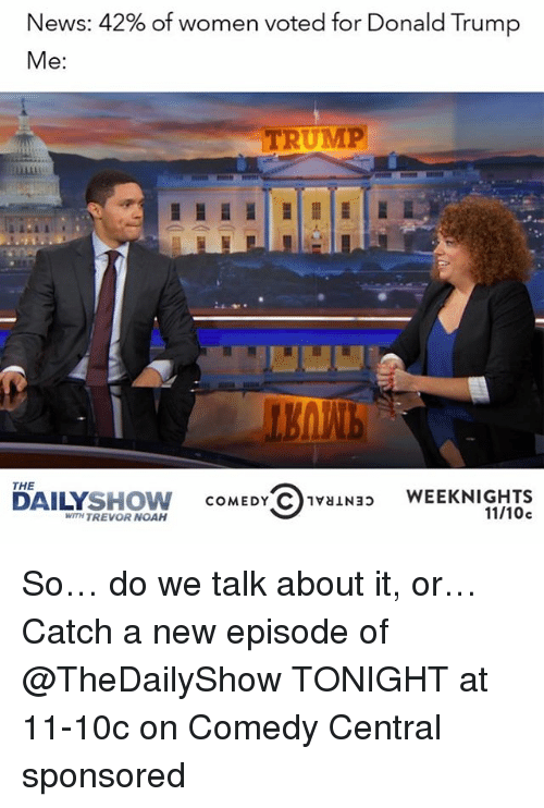 News, Noah, and Comedy Central: News: 42% of women voted for Donald Trump  Me  TRUMP  ARAR  THE  SHOW  COMEDY C 1vaiNap  WEEKNIGHTS  WITH TREVOR NOAH  11/10c  DAILY So… do we talk about it, or… Catch a new episode of @TheDailyShow TONIGHT at 11-10c on Comedy Central sponsored
