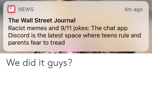 9 11 jokes: NEWS  4m ago  The Wall Street Journal  Racist memes and 9/11 jokes: The chat app  Discord is the latest space where teens rule and  parents fear to tread  NIWW We did it guys?