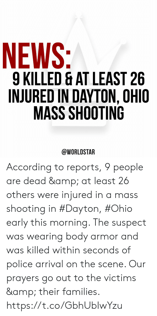 worldstar: NEWS:  9 KILLED & AT LEAST 26  INJURED IN DAYTON, OHIO  MASS SHOOTING  @WORLDSTAR According to reports, 9 people are dead & at least 26 others were injured in a mass shooting in #Dayton, #Ohio early this morning. The suspect was wearing body armor and was killed within seconds of police arrival on the scene. Our prayers go out to the victims & their families. https://t.co/GbhUbIwYzu