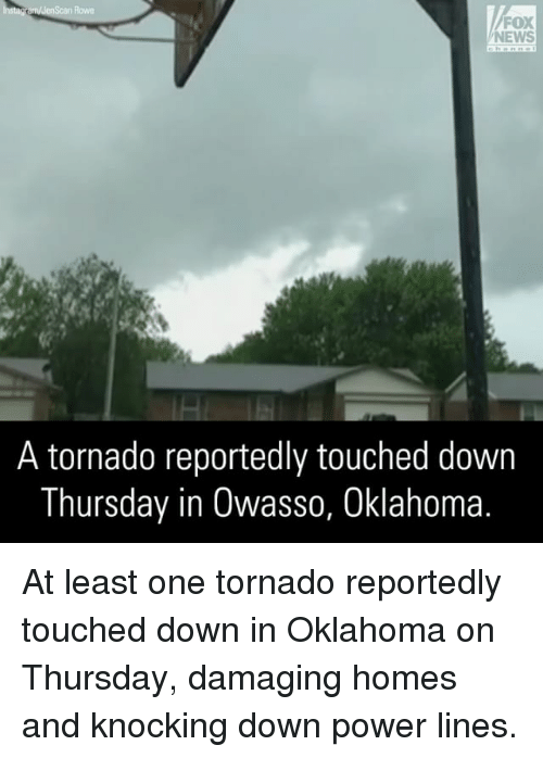 Power Lines: NEWS  A tornado reportedly touched down  Thursday in Owasso, Oklahoma. At least one tornado reportedly touched down in Oklahoma on Thursday, damaging homes and knocking down power lines.