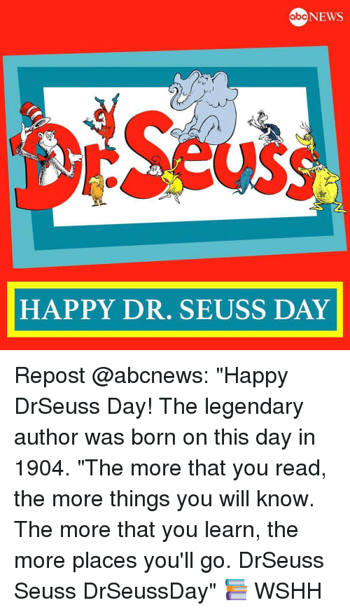 "Dr. Seuss, Memes, and 🤖: NEWS  abc  50  HAPPY DR. SEUSS DAY Repost @abcnews: ""Happy DrSeuss Day! The legendary author was born on this day in 1904. ""The more that you read, the more things you will know. The more that you learn, the more places you'll go. DrSeuss Seuss DrSeussDay"" 📚 WSHH"
