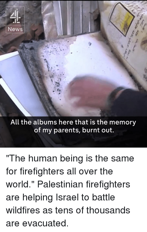 "burnt out: News  All the albums here that is the memory  of my parents, burnt out. ""The human being is the same for firefighters all over the world.""  Palestinian firefighters are helping Israel to battle wildfires as tens of thousands are evacuated."