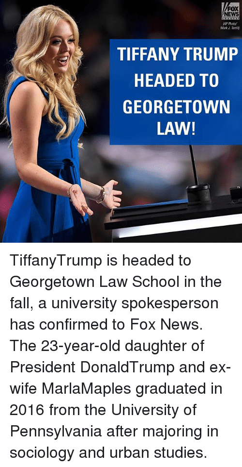 Fall, Memes, and News: NEWS  AP Prota/  Mark Ternl0  TIFFANY TRUMP  HEADED TO  GEORGETOWN  LAW! TiffanyTrump is headed to Georgetown Law School in the fall, a university spokesperson has confirmed to Fox News. The 23-year-old daughter of President DonaldTrump and ex-wife MarlaMaples graduated in 2016 from the University of Pennsylvania after majoring in sociology and urban studies.