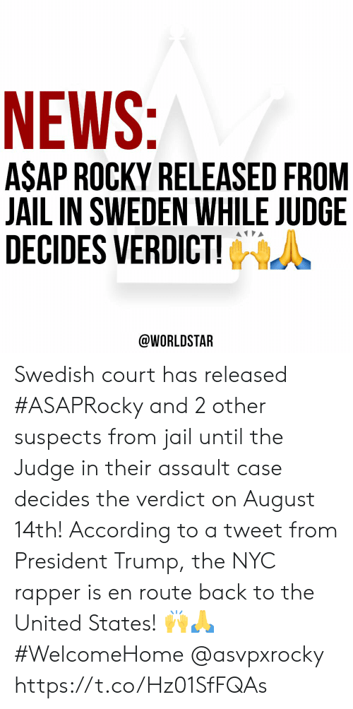 Rocky: NEWS:  ASAP ROCKY RELEASED FROM  JAIL IN SWEDEN WHILE JUDGE  DECIDES VERDICT!  @WORLDSTAR Swedish court has released #ASAPRocky and 2 other suspects from jail until the Judge in their assault case decides the verdict on August 14th! According to a tweet from President Trump, the NYC rapper is en route back to the United States! 🙌🙏 #WelcomeHome @asvpxrocky https://t.co/Hz01SfFQAs