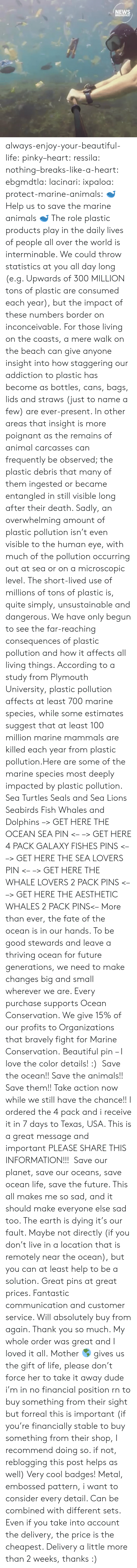 The Gift: NEWS  BREAKFAST always-enjoy-your-beautiful-life:  pinky–heart: ressila:  nothing–breaks-like-a-heart:  ebgmdtla:  lacinari:  ixpaloa:  protect-marine-animals:  ? Help us to save the marine animals ? The role plastic products play in the daily lives of people all over the world is interminable. We could throw statistics at you all day long (e.g. Upwards of 300 MILLION tons of plastic are consumed each year), but the impact of these numbers border on inconceivable. For those living on the coasts, a mere walk on the beach can give anyone insight into how staggering our addiction to plastic has become as bottles, cans, bags, lids and straws (just to name a few) are ever-present. In other areas that insight is more poignant as the remains of animal carcasses can frequently be observed; the plastic debris that many of them ingested or became entangled in still visible long after their death. Sadly, an overwhelming amount of plastic pollution isn't even visible to the human eye, with much of the pollution occurring out at sea or on a microscopic level. The short-lived use of millions of tons of plastic is, quite simply, unsustainable and dangerous. We have only begun to see the far-reaching consequences of plastic pollution and how it affects all living things. According to a study from Plymouth University, plastic pollution affects at least 700 marine species, while some estimates suggest that at least 100 million marine mammals are killed each year from plastic pollution.Here are some of the marine species most deeply impacted by plastic pollution. Sea Turtles Seals and Sea Lions Seabirds Fish Whales and Dolphins –> GET HERE THE OCEAN SEA PIN <– –> GET HERE 4 PACK GALAXY FISHES PINS <– –> GET HERE THE SEA LOVERS PIN <– –> GET HERE THE WHALE LOVERS 2 PACK PINS <– –> GET HERE THE AESTHETIC WHALES 2 PACK PINS<– More than ever, the fate of the ocean is in our hands. To be good stewards and leave a thriving ocean for future generations, we need to make changes big and small wherever we are. Every purchase supports Ocean Conservation. We give 15% of our profits to Organizations that bravely fight for Marine Conservation.  Beautiful pin – I love the color details! :)   Save the ocean!! Save the animals!! Save them!! Take action now while we still have the chance!!  I ordered the 4 pack and i receive it in 7 days to Texas, USA. This is a great message and important PLEASE SHARE THIS INFORMATION!!!   Save our planet, save our oceans, save ocean life, save the future. This all makes me so sad, and it should make everyone else sad too. The earth is dying it's our fault. Maybe not directly (if you don't live in a location that is remotely near the ocean), but you can at least help to be a solution.  Great pins at great prices. Fantastic communication and customer service. Will absolutely buy from again. Thank you so much. My whole order was great and I loved it all. Mother ? gives us the gift of life, please don't force her to take it away  dude i'm in no financial position rn to buy something from their sight but forreal this is important (if you're financially stable to buy something from their shop, I recommend doing so. if not, reblogging this post helps as well)  Very cool badges! Metal, embossed pattern, i want to consider every detail. Can be combined with different sets. Even if you take into account the delivery, the price is the cheapest. Delivery a little more than 2 weeks, thanks :)