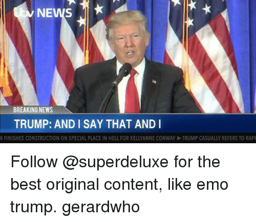 Kellyanne: NEWS  BREAKING NEWS  TRUMP: AND I SAY THAT AND I  N FINISHES CONSTRUCTION ON SPECIAL PLACE IN HELL FOR KELLYANNE CONWAY ▶TRUMP CASUALLY REFERS TO RAP Follow @superdeluxe for the best original content, like emo trump. gerardwho