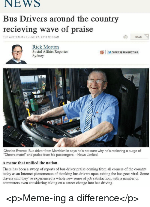 "Driving, Internet, and Meme: NEWS  Bus Drivers around the country  recieving wave of praise  THE AUSTRALIAN I JUNE 22, 2018 12:00AM  SAVE  Rick Morton  Social Affairs Reporter  Sydney  Follow @SquigalyRick  zi  Charles Everett, Bus driver from Marrickville says he's not sure why he's recieving a surge of  ""Cheers mate!"" and praise from his passengers. News Limited.  A meme that unified the nation  There has been a sweep of reports of bus driver praise coming from all corners of the country  today as an Internet phenomenon of thanking bus drivers upon exiting the bus goes viral. Some  drivers said they've experienced a whole new sense of job satisfaction, with a number of  commuters even considering taking on a career change into bus driving <p>Meme-ing a difference</p>"