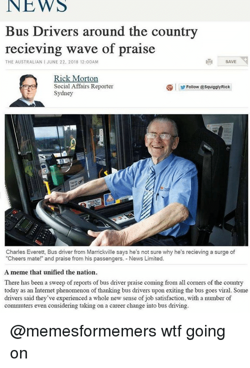 "Driving, Internet, and Meme: NEWS  Bus Drivers around the country  recieving wave of praise  THE AUSTRALIAN I JUNE 22, 2018 12:00AM  SAVE  Rick Morton  Social Affairs Reporter  Sydney  ④|步Follow @squigglyRick  Charles Everett, Bus driver from Marrickville says he's not sure why he's recieving a surge of  ""Cheers mate!"" and praise from his passengers. News Limited.  A meme that unified the nation  There has been a sweep of reports of bus driver praise coming from all corners of the country  today as an Internet phenomenon of thanking bus drivers upon exiting the bus goes viral. Some  drivers said they've experienced a whole new sense of job satisfaction, with a number of  commuters even considering taking on a career change into bus driving @memesformemers wtf going on"