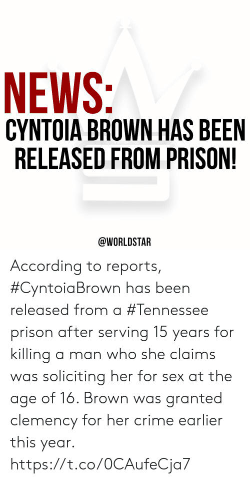 granted: NEWS:  CYNTOIA BROWN HAS BEEN  RELEASED FROM PRISON!  @WORLDSTAR According to reports, #CyntoiaBrown has been released from a #Tennessee prison after serving 15 years for killing a man who she claims was soliciting her for sex at the age of 16. Brown was granted clemency for her crime earlier this year. https://t.co/0CAufeCja7