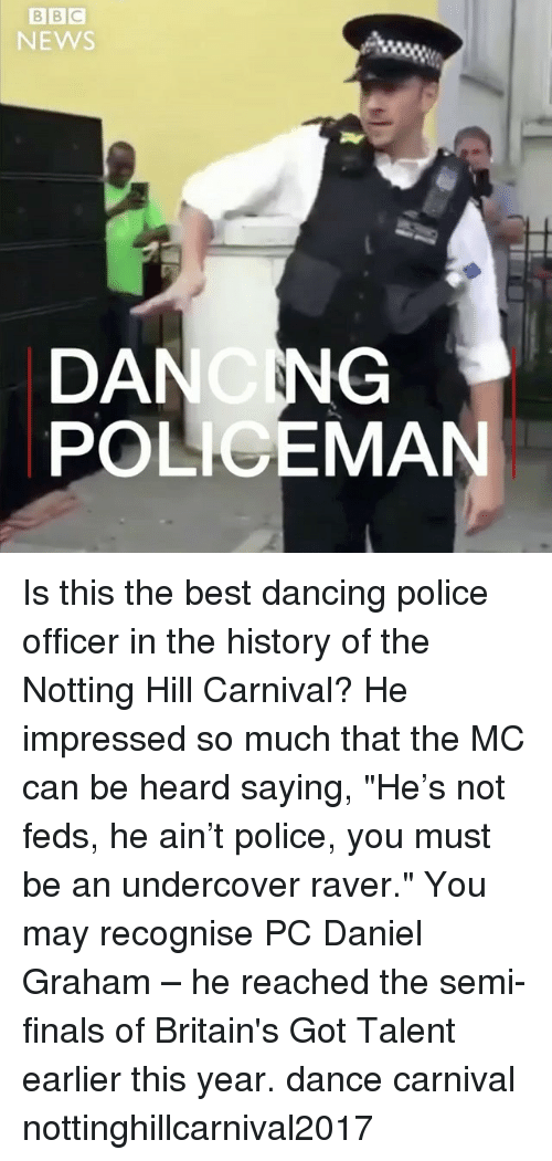 "Dancee: NEWS  DANCNG  POLICEMAN Is this the best dancing police officer in the history of the Notting Hill Carnival? He impressed so much that the MC can be heard saying, ""He's not feds, he ain't police, you must be an undercover raver."" You may recognise PC Daniel Graham – he reached the semi-finals of Britain's Got Talent earlier this year. dance carnival nottinghillcarnival2017"