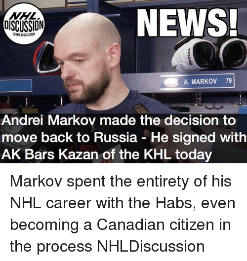 Memes, News, and National Hockey League (NHL): NEWS!  DISCUSSION  SSION  A. MARKOV 79  Andrei Markov made the decision to  move back to Russia - He signed with  AK Bars Kazan of the KHL today Markov spent the entirety of his NHL career with the Habs, even becoming a Canadian citizen in the process NHLDiscussion