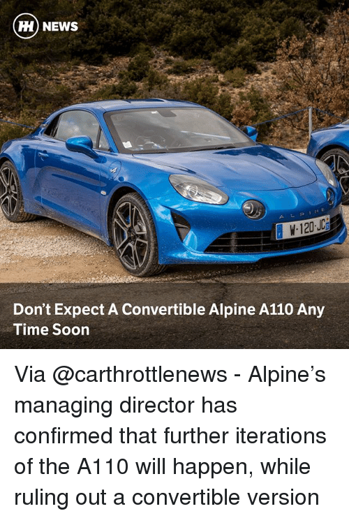 Memes, News, and Soon...: ) NEWS  Don't Expect A Convertible Alpine A110 Any  Time Soon Via @carthrottlenews - Alpine's managing director has confirmed that further iterations of the A110 will happen, while ruling out a convertible version