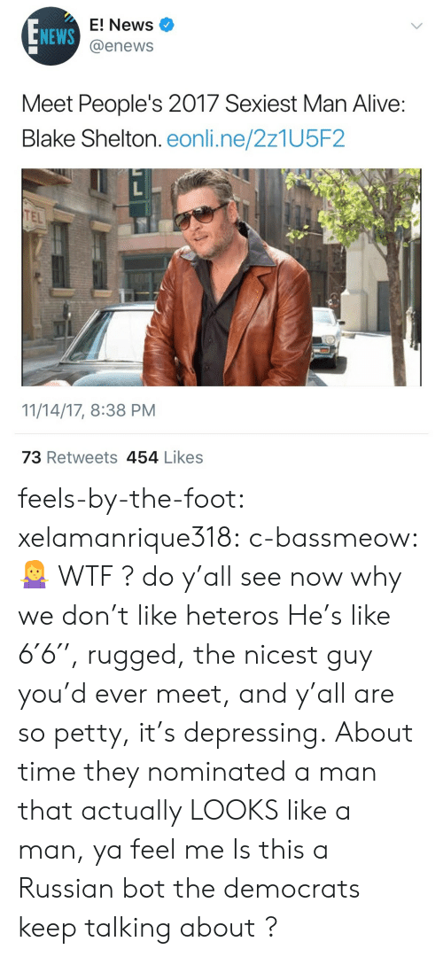 E News: NEWS  E! News  @enews  Meet People's 2017 Sexiest Man Alive  Blake Shelton. eonli.ne/2z1U5F2  TEL  11/14/17, 8:38 PM  73 Retweets 454 Likess feels-by-the-foot:  xelamanrique318: c-bassmeow: 🤷♀️ WTF ? do y'all see now why we don't like heteros  He's like 6′6′', rugged, the nicest guy you'd ever meet, and y'all are so petty, it's depressing.About time they nominated a man that actually LOOKS like a man, ya feel me  Is this a Russian bot the democrats keep talking about ?