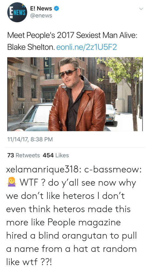 E News: NEWS  E! News  @enews  Meet People's 2017 Sexiest Man Alive  Blake Shelton. eonli.ne/2z1U5F2  TEL  11/14/17, 8:38 PM  73 Retweets 454 Likess xelamanrique318:  c-bassmeow:🤷♀️ WTF ? do y'all see now why we don't like heteros  I don't even think heteros made this more like People magazine hired a blind orangutan to pull a name from a hat at random like wtf ??!