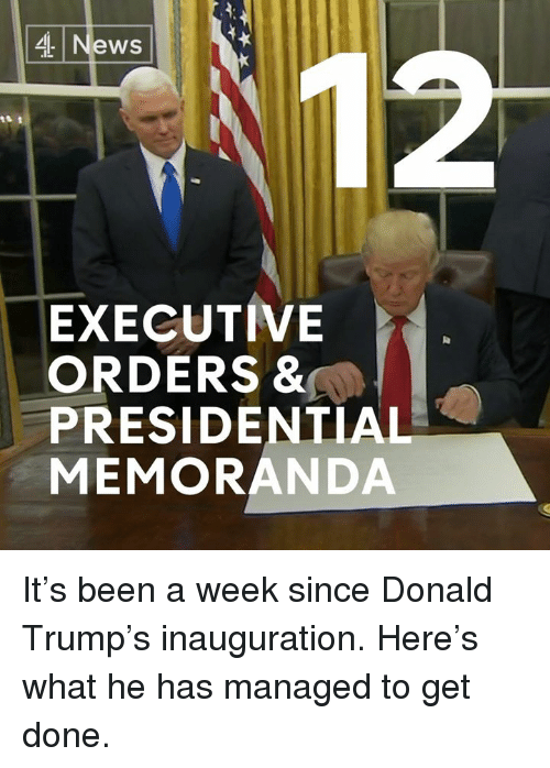 Memes, 🤖, and Executive Order: News  EXECUTIVE  ORDERS &  PRESIDENTIAL  MEMORANDA It's been a week since Donald Trump's inauguration.   Here's what he has managed to get done.