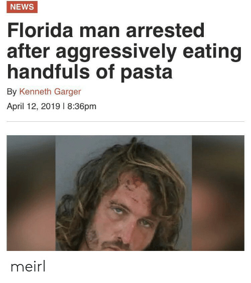 Florida Man: NEWS  Florida man arrested  after  aggressively eating  handfuls of pasta  By Kenneth Garger  April 12, 2019 l 8:36pm meirl
