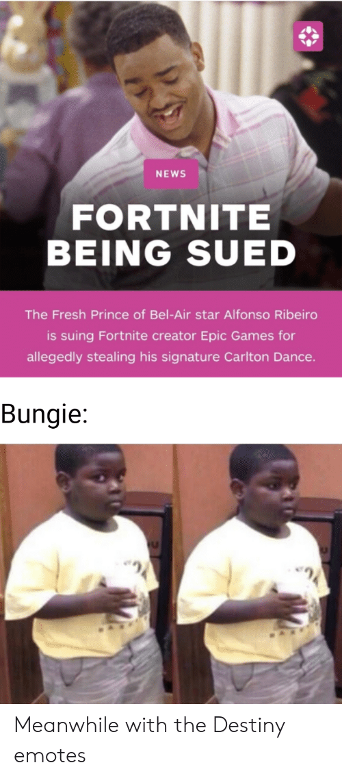 Fresh Prince of Bel-Air: NEWS  FORTNITE  BEING SUED  The Fresh Prince of Bel-Air star Alfonso Ribeiro  is suing Fortnite creator Epic Games for  allegedly stealing his signature Carlton Dance  Bungie: Meanwhile with the Destiny emotes