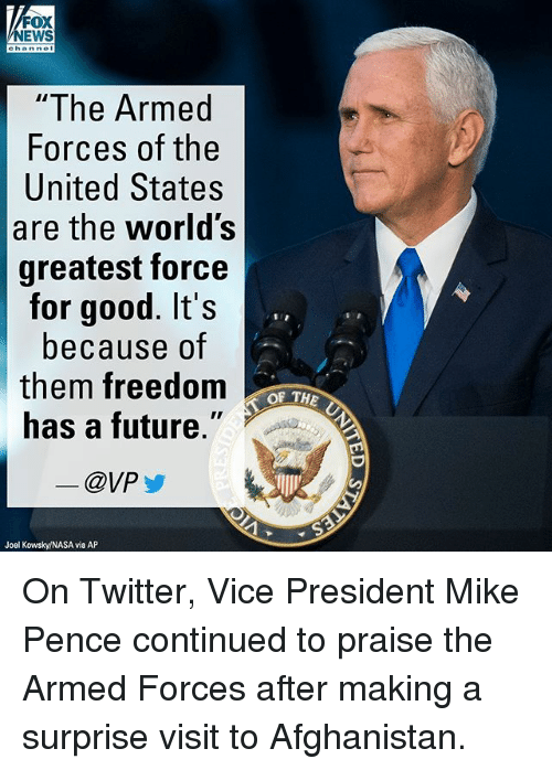 """Future, Memes, and Nasa: NEWS  hanne  """"The Armed  Forces of the  United States  are the world's  greatest force  for good. It's  because of  them freedom  has a future.""""  @VP  OF THE  Joel Kowsky/NASA via AP On Twitter, Vice President Mike Pence continued to praise the Armed Forces after making a surprise visit to Afghanistan."""