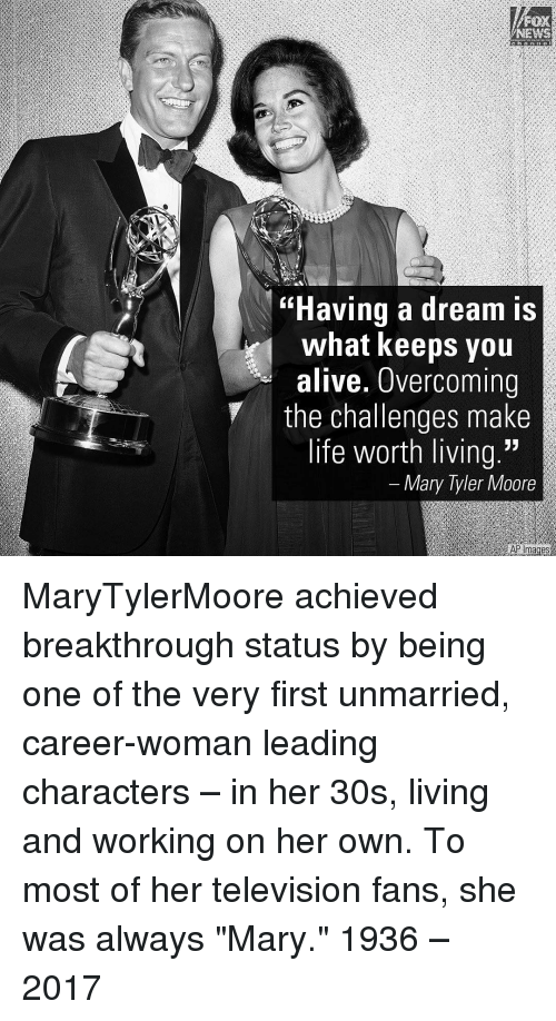 """Moors: NEWS  """"Having a dream is  what keeps you  alive. Overcoming  the challenges make  life worth living.""""  Mary Tyler Moore  AP mages MaryTylerMoore achieved breakthrough status by being one of the very first unmarried, career-woman leading characters – in her 30s, living and working on her own. To most of her television fans, she was always """"Mary."""" 1936 – 2017"""