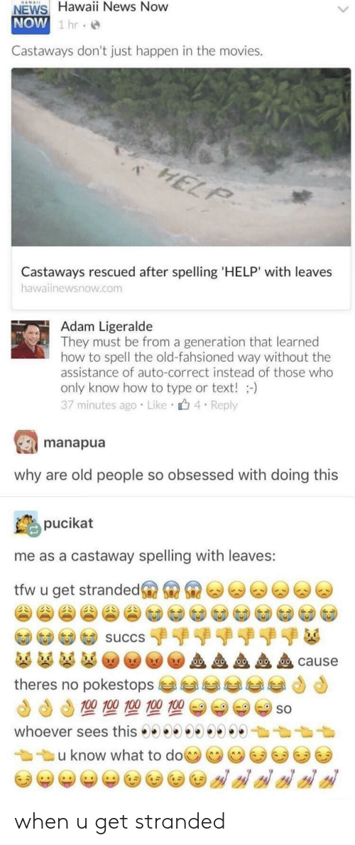 castaway: NEWS Hawaii News Now  NOW  1 hr.  Castaways don't just happen in the movies.  1  Castaways rescued after spelling 'HELP' with leaves  hawainewsnow.com  Adam Ligeralde  They must be from a generation that learned  how to spell the old-fahsioned way without the  assistance of auto-correct instead of those who  only know how to type or text!-)  37 minutes ago Like 4 Reply  manapua  why are old people so obsessed with doing this  pucikat  me as a castaway spelling with leaves:  tfw u get strandedsi S  cause  theres no pokestops  SO  u know what to doce ee ee when u get stranded