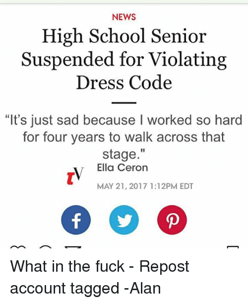 "Memes, News, and School: NEWS  High School Senior  Suspended for Violating  Dress Code  ""It's just sad because I worked so hard  for four years to walk across that  stage  Ella Ceron  MAY 21, 2017 1:12PM EDT  Of D What in the fuck - Repost account tagged -Alan"