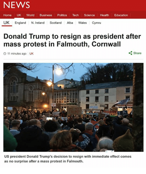 Resignated: NEWS  Home UK World Business  Politics  Tech  Science  Health  Education  UK England  N. Ireland  Scotland  Alba  Wales Cymru  Donald Trump to resign as president after  mass protest in Falmouth, Cornwall  Share  O 11 minutes ago UK  NST  US president Donald Trump's decision to resign with immediate effect comes  as no surprise after a mass protest in Falmouth