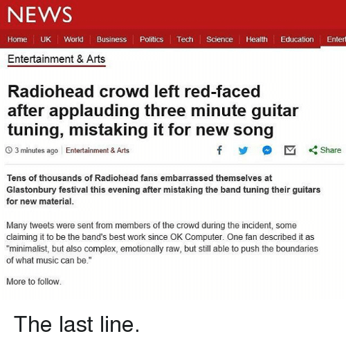 "Complex, Funny, and Music: NEWS  Home UK World Business Politics Tech Science Health Education Entert  Entertainment & Arts  Radiohead crowd left red-faced  after applauding three minute guitar  tuning, mistaking it for new song  O 3 minutes ago Entertainment & Arts  Tens of thousands of Radiohead fans embarrassed themselves at  Glastonbury festival this evening after mistaking the band tuning their guitars  for new material.  Many tweets were sent from members of the crowd during the incident, some  claiming it to be the band's best work since OK Computer. One fan described it as  ""minimalist, but also complex, emotionally raw, but still able to push the boundaries  of what music can be.""  More to follow The last line."