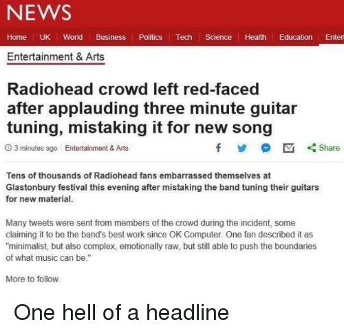 """Complex, Facepalm, and Music: NEWS  Home UK World Business Politics Tech Science Health Education Enter  Entertainment & Arts  Radiohead crowd left red-faced  after applauding three minute guitar  tuning, mistaking it for new song  O 3 minutes ago Entertainment & Arts  Tens of thousands of Radiohead fans embarrassed themselves at  Glastonbury festival this evening after mistaking the band tuning their guitars  for new material.  Many tweets were sent from members of the crowd during the incident, some  claiming it to be the band's best work since OK Computer. One fan described it as  """"minimalist, but also complex, emotionally raw, but still able to push the boundaries  of what music can be.""""  More to follow"""