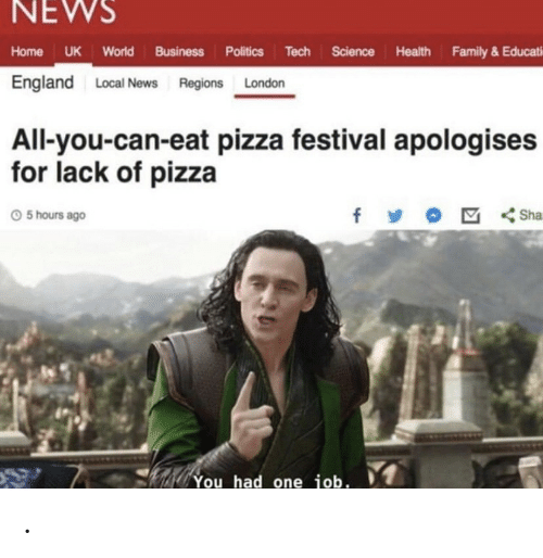 Festival: NEWS  Home UK World Business Politics Tech Science Health Family & Educati  England Local News Regions London  All-you-can-eat pizza festival apologises  for lack of pizza  f  Sha  5 hours ago  You had one job. .