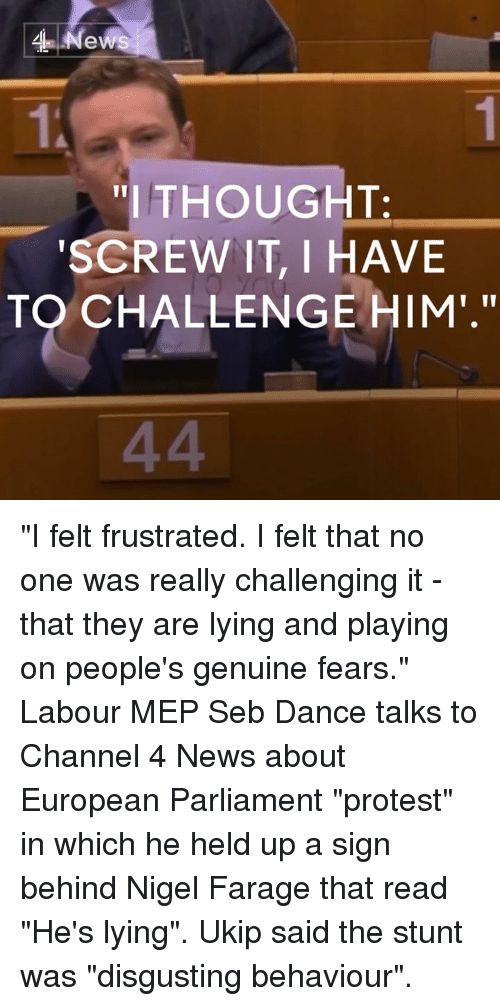 """meps: News  """"I THOUGHT.  SCREW IT, I HAVE  TO CHALLENGE HIM."""" """"I felt frustrated. I felt that no one was really challenging it - that they are lying and playing on people's genuine fears.""""  Labour MEP Seb Dance talks to Channel 4 News about European Parliament """"protest"""" in which he held up a sign behind Nigel Farage that read """"He's lying"""". Ukip said the stunt was """"disgusting behaviour""""."""