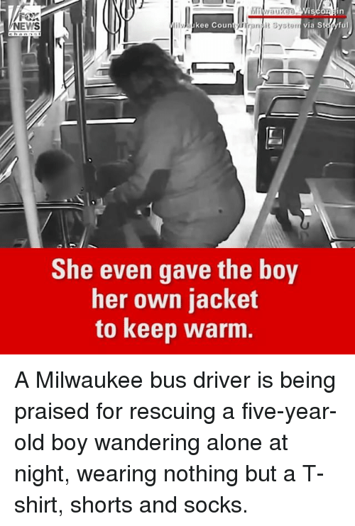 Memes, 🤖, and Old Boy: NEWS  ilyhaikee Coun  ranit System via St. Myful  She even gave the boy  her own jacket  to keep warm. A Milwaukee bus driver is being praised for rescuing a five-year-old boy wandering alone at night, wearing nothing but a T-shirt, shorts and socks.