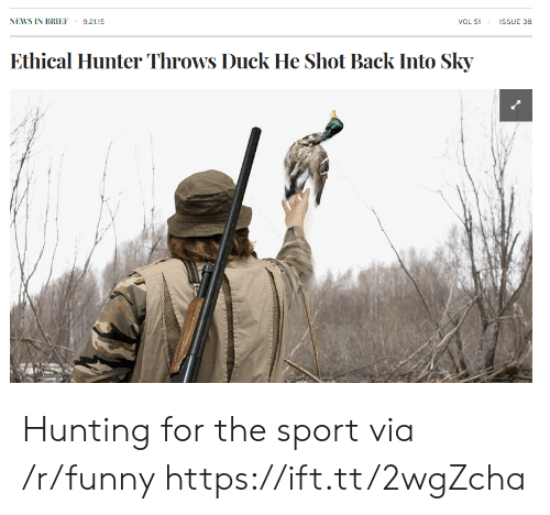 ethical: NEWS IN BRIEF 9.21.15  VOL 51  ISSUE 38  Ethical Hunter Throws Duck He Shot Back Into Sky Hunting for the sport via /r/funny https://ift.tt/2wgZcha