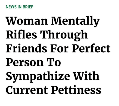 Pettiness: NEWS IN BRIEF  Woman Mentallv  Rifles Through  Friends For Perfect  Person To  Sympathize With  Current Pettiness