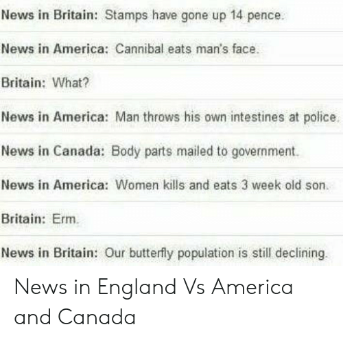 pence: News in Britain: Stamps have gone up 14 pence.  News in America: Cannibal eats man's face.  Britain: What?  News in America: Man throws his own intestines at police.  News in Canada: Body parts mailed to government.  News in America: Women kills and eats 3 week old son.  Britain: Erm.  News in Britain: Our butterfly population is still declining News in England Vs America and Canada