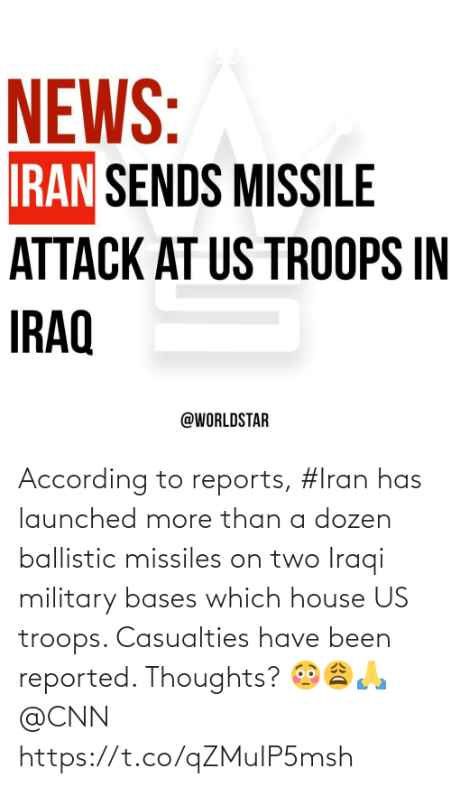 According: NEWS:  IRAN SENDS MISSILE  ATTACK AT US TROOPS IN  IRAQ  @WORLDSTAR According to reports, #Iran has launched more than a dozen ballistic missiles on two Iraqi military bases which house US troops. Casualties have been reported. Thoughts? 😳😩🙏 @CNN https://t.co/qZMuIP5msh