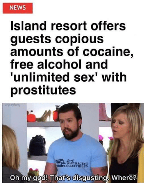 prostitutes: NEWS  Island resort offers  guests copious  amounts of cocaine,  free alcohol and  'unlimited sex' with  prostitutes  drgrayfang  Welch RACING  COLLECTIRLES  Oh my god! That's disgusting Where?
