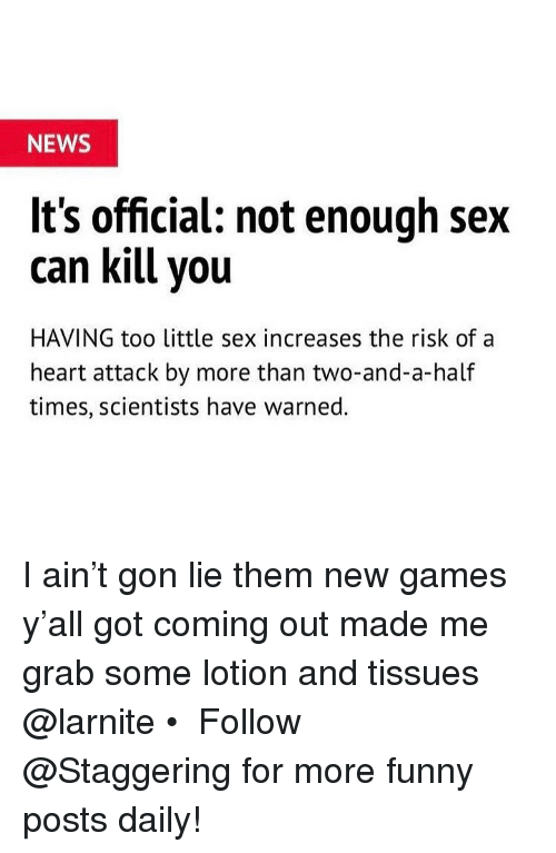 Trendy: NEWS  It's official: not enough sex  can kill vou  HAVING too little sex increases the risk ofa  heart attack by more than two-and-a-half  times, scientists have warned. I ain't gon lie them new games y'all got coming out made me grab some lotion and tissues @larnite • ➫➫➫ Follow @Staggering for more funny posts daily!