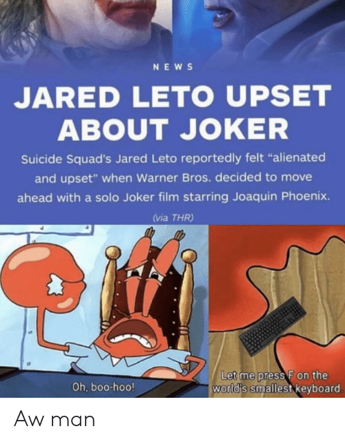 "hoo: NEWS  JARED LETO UPSET  ABOUT JOKER  Suicide Squad's Jared Leto reportedly felt ""alienated  and upset"" when Warner Bros. decided to move  ahead with a solo Joker film starring Joaquin Phoenix.  (via THR)  Let me press F on the  world's smallest keyboard.  Oh, boo-hoo! Aw man"