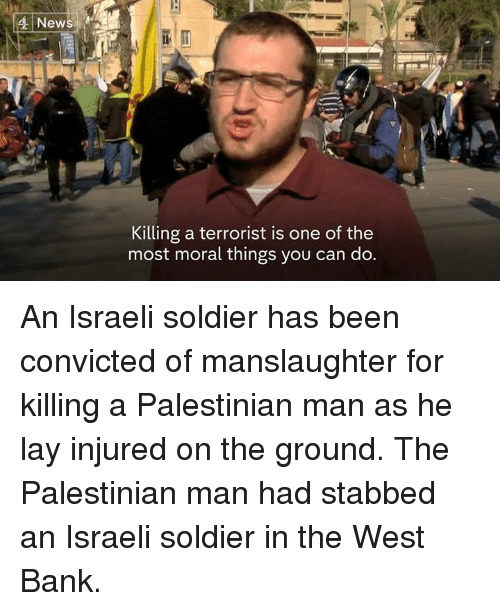 Lay's, Memes, and Soldiers: News  Killing a terrorist is one of the  most moral things you can do. An Israeli soldier has been convicted of manslaughter for killing a Palestinian man as he lay injured on the ground.  The Palestinian man had stabbed an Israeli soldier in the West Bank.