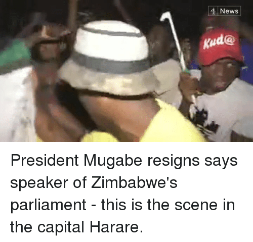 mugabe: News  kud@ President Mugabe resigns says speaker of Zimbabwe's parliament - this is the scene in the capital Harare.