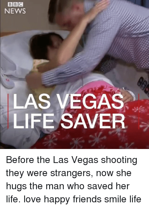 Friends, Life, and Love: NEWS  LAS VEGAS  LIFE SAVER Before the Las Vegas shooting they were strangers, now she hugs the man who saved her life. love happy friends smile life