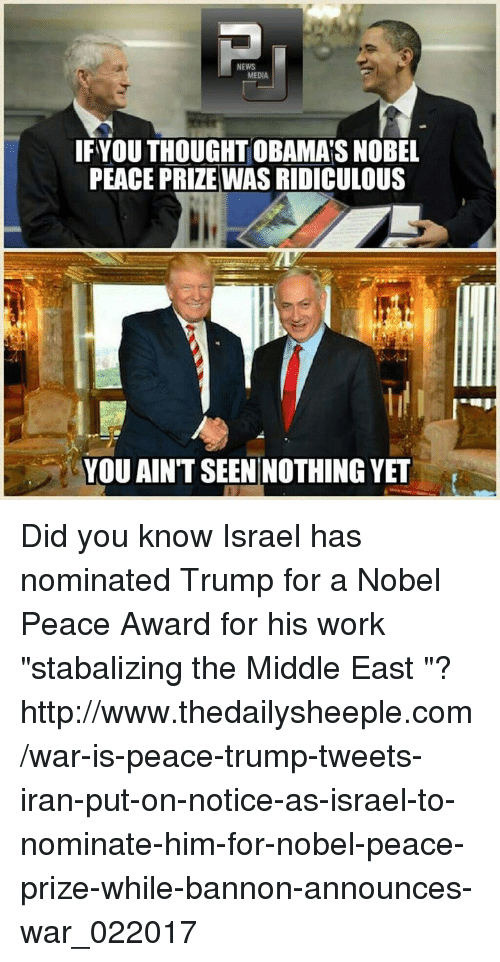 "Memes, News, and Work: NEWS  MEDIA  IF YOU THOUGHTOBAMAS NOBEL  PEACE PRIZE WAS RIDICULOUS  YOU AINT SEEN NOTHING YET Did you know Israel has nominated Trump for a Nobel Peace Award for his work ""stabalizing the Middle East ""? http://www.thedailysheeple.com/war-is-peace-trump-tweets-iran-put-on-notice-as-israel-to-nominate-him-for-nobel-peace-prize-while-bannon-announces-war_022017"
