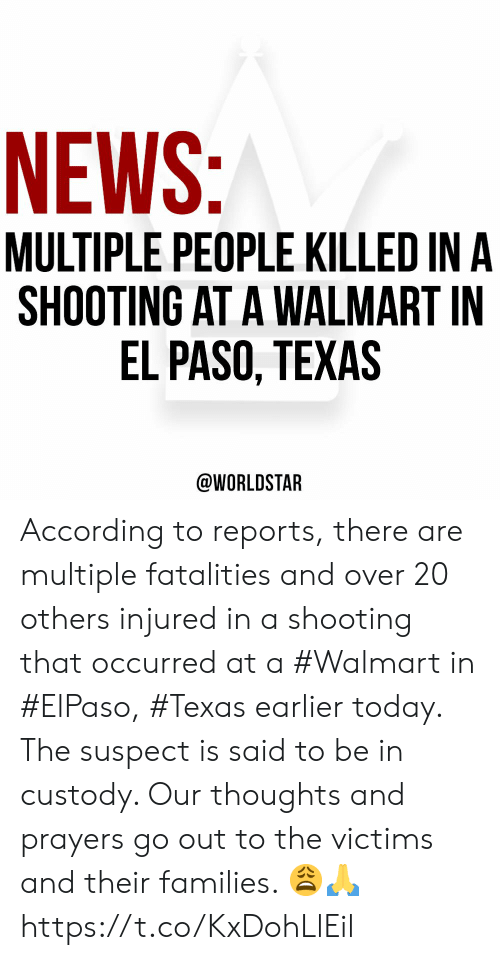thoughts and prayers: NEWS:  MULTIPLE PEOPLE KILLED IN A  SHOOTING AT A WALMART IN  EL PASO, TEXAS  @WORLDSTAR According to reports, there are multiple fatalities and over 20 others injured in a shooting that occurred at a #Walmart in #ElPaso, #Texas earlier today. The suspect is said to be in custody. Our thoughts and prayers go out to the victims and their families. 😩🙏 https://t.co/KxDohLlEil