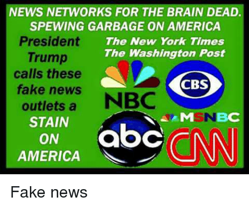 Abc, America, and Fake: NEWS NETWORKS FOR THE BRAIN DEAD.  SPEWING GARBAGE ON AMERICA  President The New York Times  Trump  The Washington Post  calls these  CBS  fake news NBC  outletsa  STAIN  MSNBC  ON abc  AMERICA Fake news