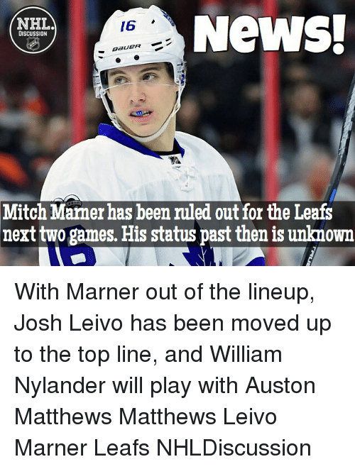 Auston Matthews: News!  NHL  /6  DISCUSSION  BERUEPR  Mitch Mamer has been ruled out for the Leafs  next two games. His status past then is unknown With Marner out of the lineup, Josh Leivo has been moved up to the top line, and William Nylander will play with Auston Matthews Matthews Leivo Marner Leafs NHLDiscussion