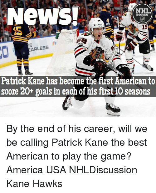 America, Goals, and Memes: NeWS!  NHL  DISCUSSION  15  ARLESS  Ba  Patrick Kane has become the first American to  score 20+ goals in each of his first 10 seasons By the end of his career, will we be calling Patrick Kane the best American to play the game? America USA NHLDiscussion Kane Hawks